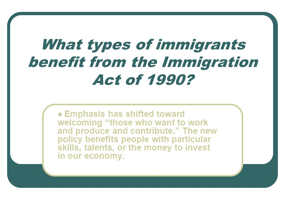 """What types of immigrants benefit from the Immigration Act of 1990? Emphasis has shifted toward welcoming """"those who want to work and produce and contr"""