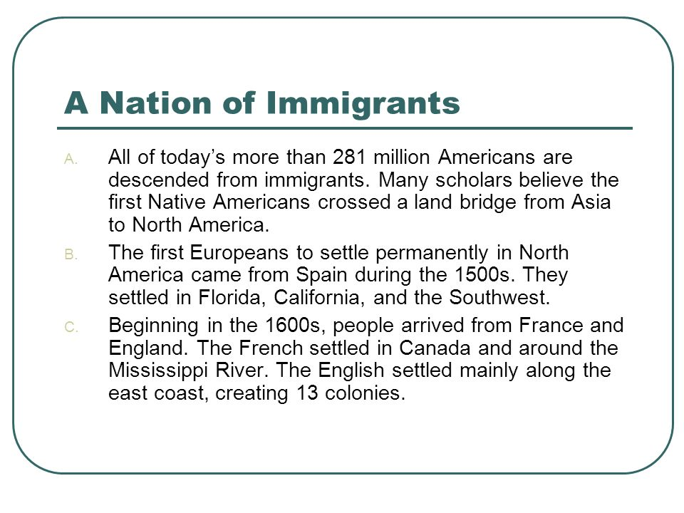 A Nation of Immigrants A. All of today's more than 281 million Americans are descended from immigrants. Many scholars believe the first Native America