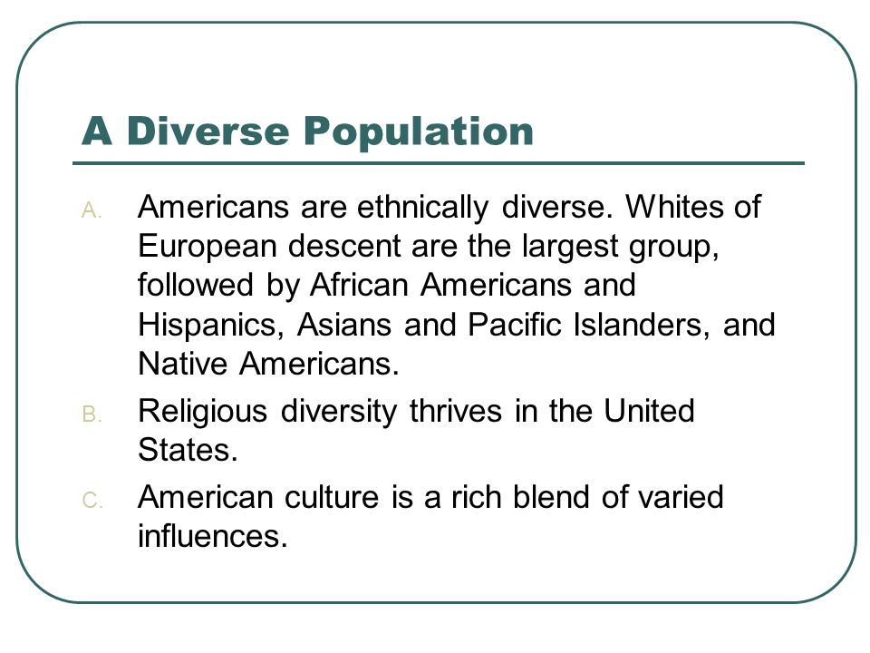 A Diverse Population A. Americans are ethnically diverse. Whites of European descent are the largest group, followed by African Americans and Hispanic