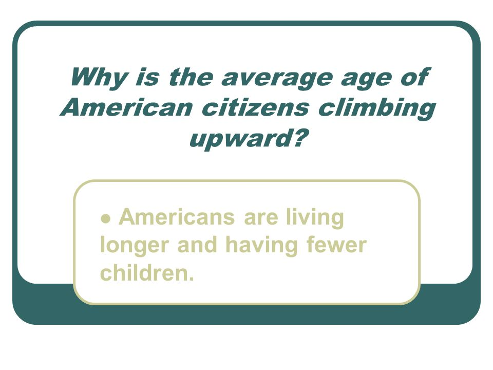 Why is the average age of American citizens climbing upward? Americans are living longer and having fewer children.