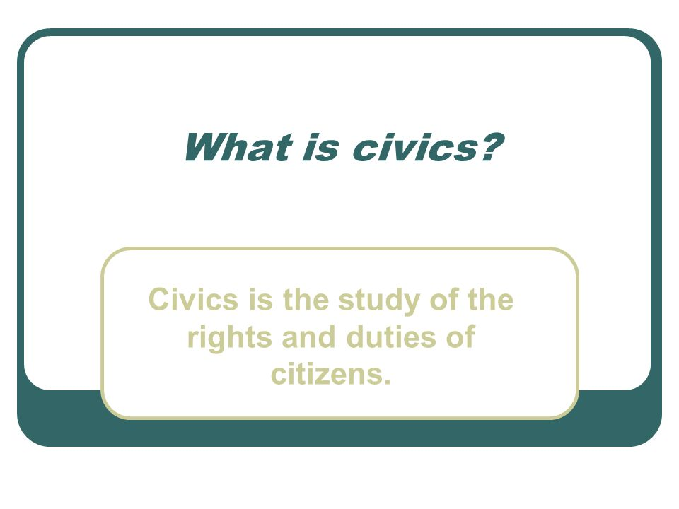 What is civics? Civics is the study of the rights and duties of citizens.