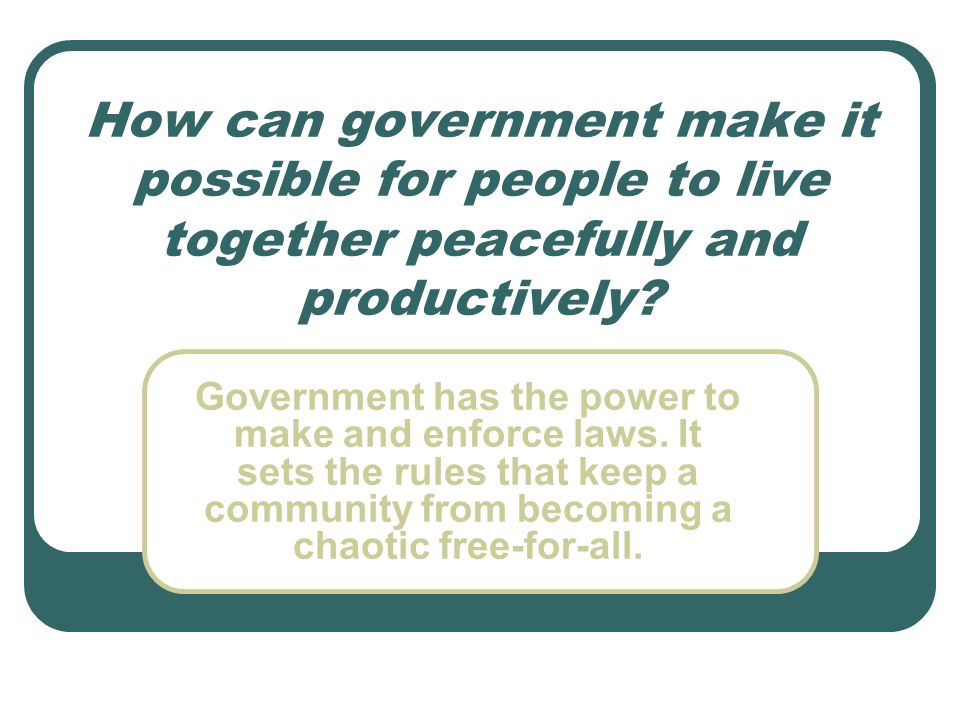 How can government make it possible for people to live together peacefully and productively? Government has the power to make and enforce laws. It set