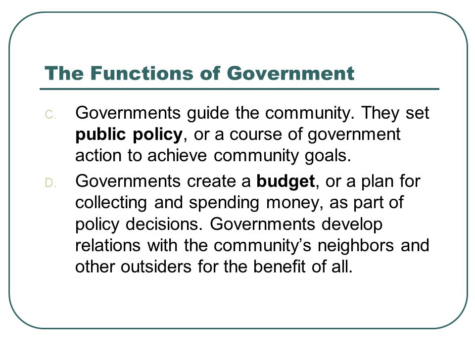 The Functions of Government C. Governments guide the community. They set public policy, or a course of government action to achieve community goals. D