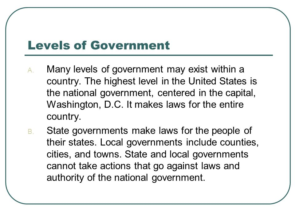 Levels of Government A. Many levels of government may exist within a country. The highest level in the United States is the national government, cente