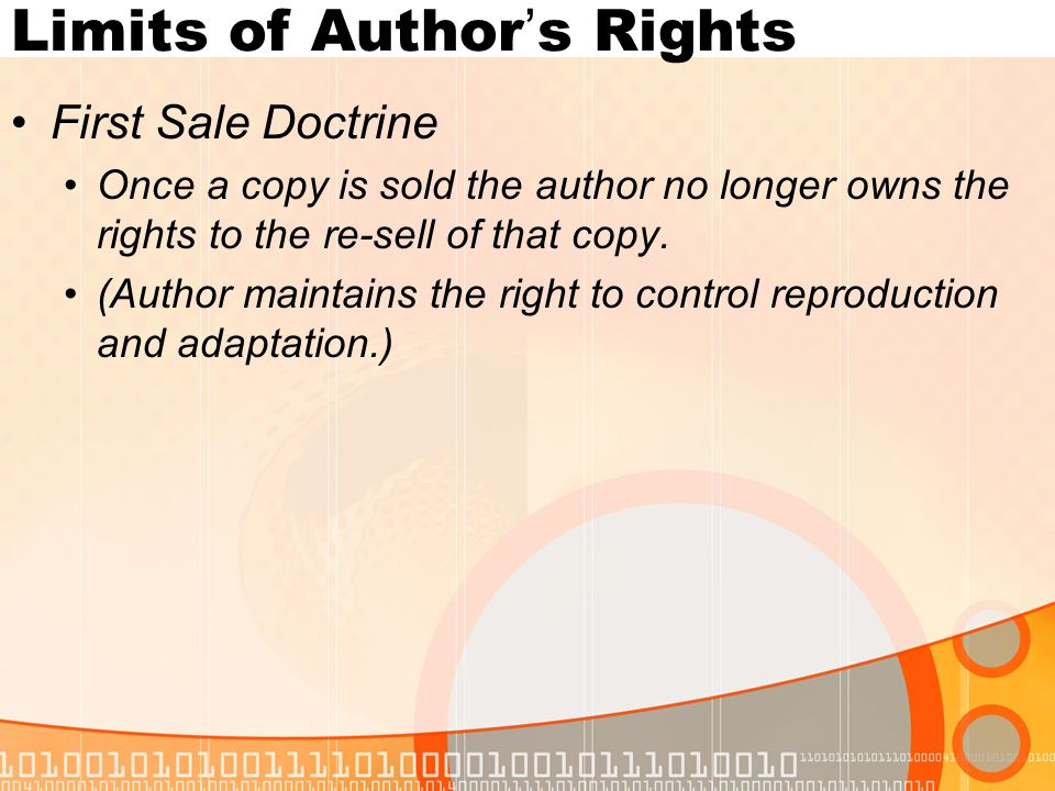Limits of Author's Rights First Sale Doctrine Once a copy is sold the author no longer owns the rights to the re-sell of that copy.