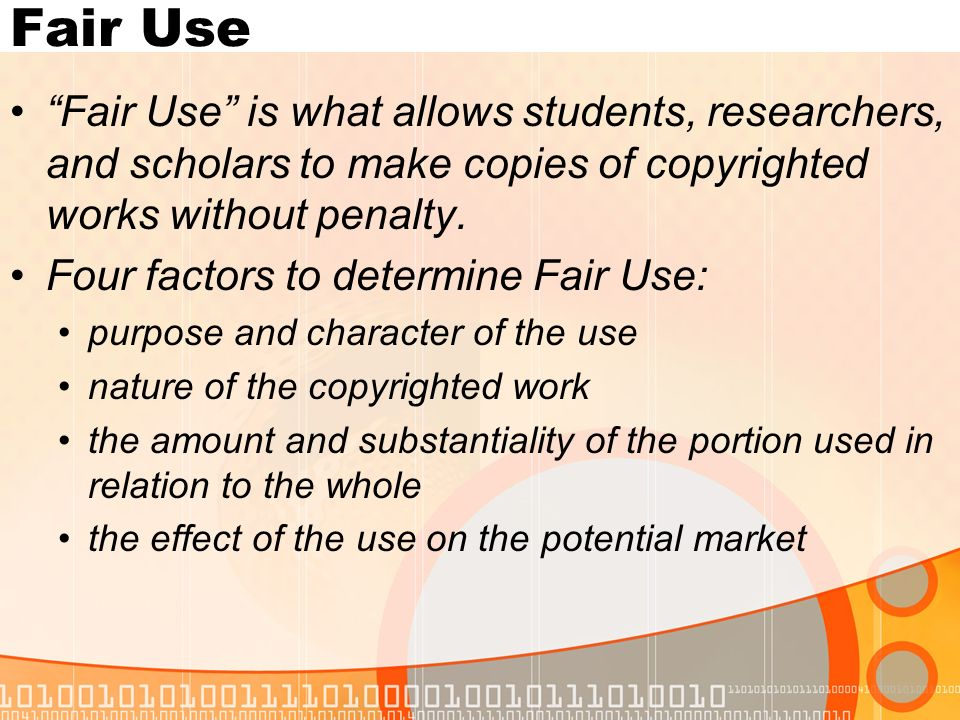 Fair Use Fair Use is what allows students, researchers, and scholars to make copies of copyrighted works without penalty.