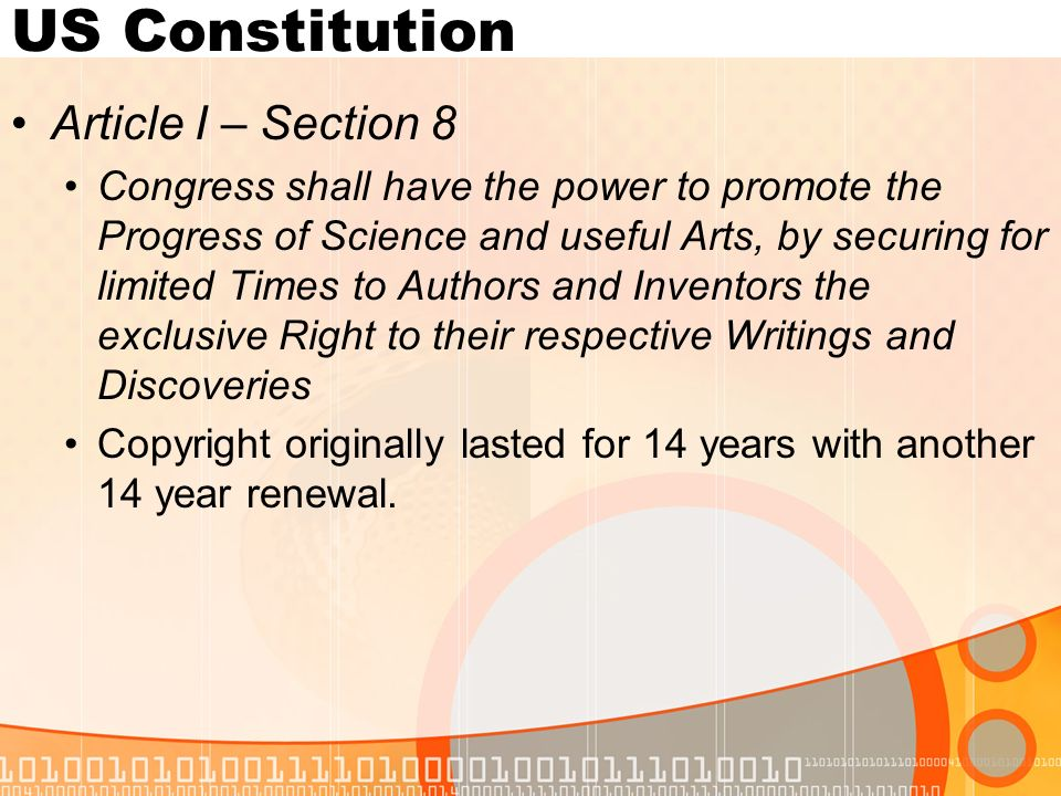 US Constitution Article I – Section 8 Congress shall have the power to promote the Progress of Science and useful Arts, by securing for limited Times to Authors and Inventors the exclusive Right to their respective Writings and Discoveries Copyright originally lasted for 14 years with another 14 year renewal.