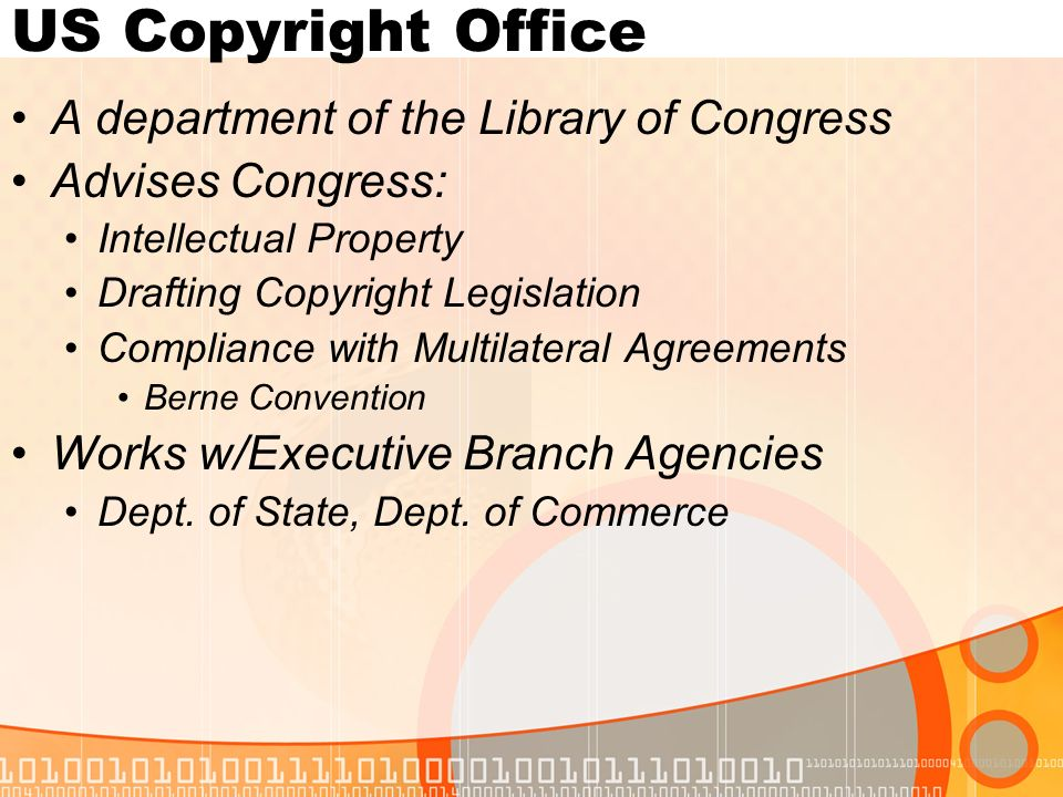 US Copyright Office A department of the Library of Congress Advises Congress: Intellectual Property Drafting Copyright Legislation Compliance with Multilateral Agreements Berne Convention Works w/Executive Branch Agencies Dept.