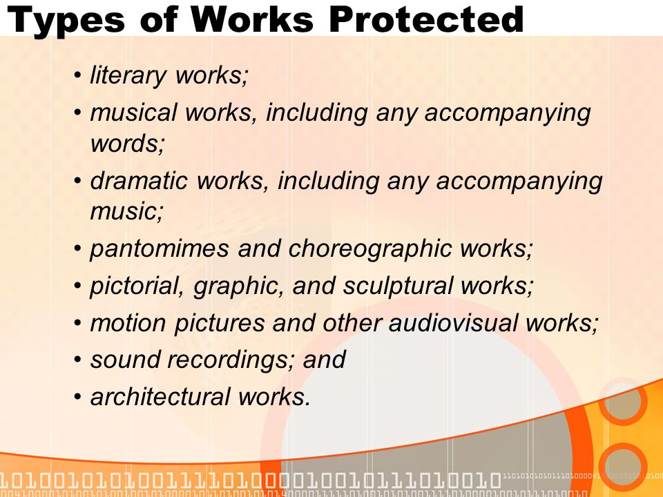 Types of Works Protected literary works; musical works, including any accompanying words; dramatic works, including any accompanying music; pantomimes and choreographic works; pictorial, graphic, and sculptural works; motion pictures and other audiovisual works; sound recordings; and architectural works.