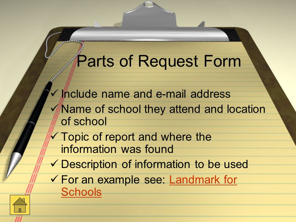 Parts of Request Form Include name and  address Name of school they attend and location of school Topic of report and where the information was found Description of information to be used For an example see: Landmark for SchoolsLandmark for Schools