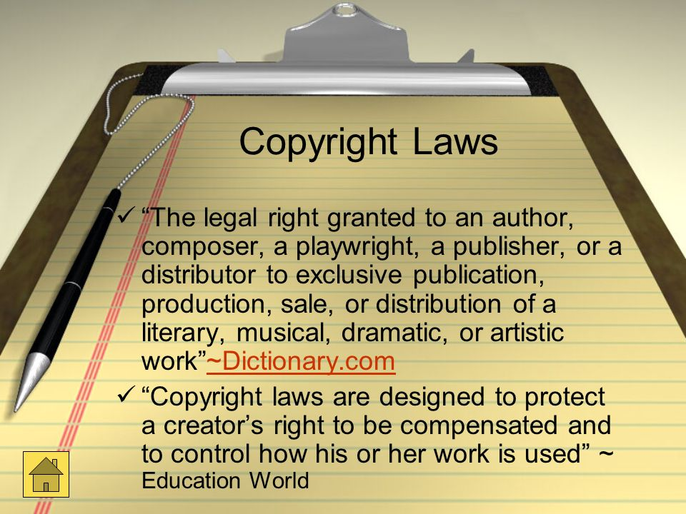 Copyright Laws The legal right granted to an author, composer, a playwright, a publisher, or a distributor to exclusive publication, production, sale, or distribution of a literary, musical, dramatic, or artistic work ~Dictionary.com~Dictionary.com Copyright laws are designed to protect a creator's right to be compensated and to control how his or her work is used ~ Education World