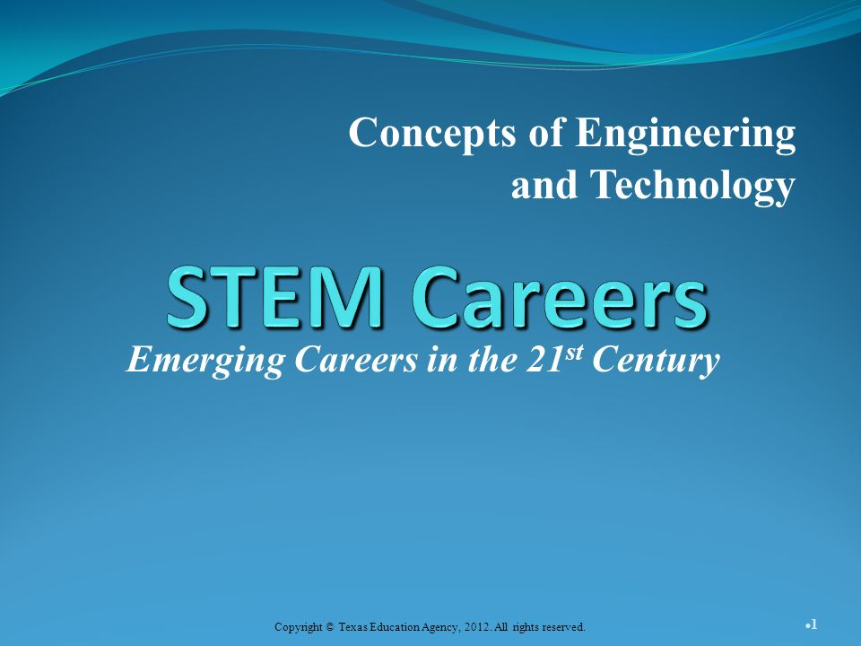 Emerging Careers in the 21 st Century Concepts of Engineering and Technology 1 Copyright © Texas Education Agency, 2012.