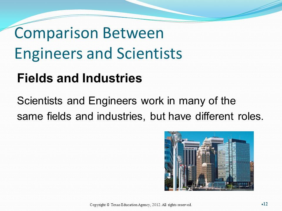 Comparison Between Engineers and Scientists Fields and Industries Scientists and Engineers work in many of the same fields and industries, but have different roles.