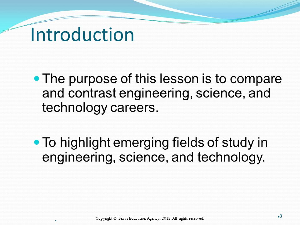 Introduction The purpose of this lesson is to compare and contrast engineering, science, and technology careers.