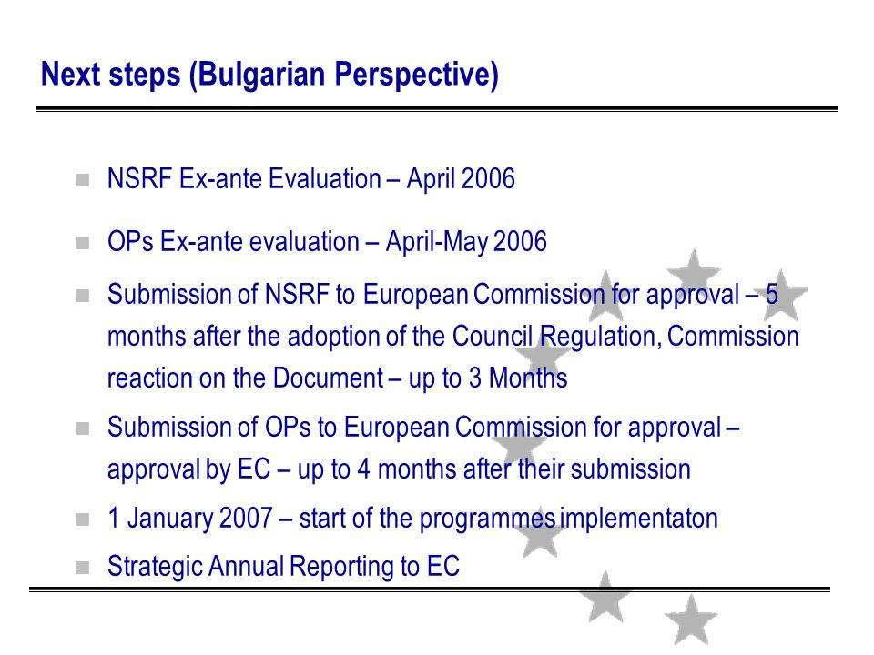 Next steps (Bulgarian Perspective) n NSRF Ex-ante Evaluation – April 2006 n OPs Ex-ante evaluation – April-May 2006 n Submission of NSRF to European Commission for approval – 5 months after the adoption of the Council Regulation, Commission reaction on the Document – up to 3 Months n Submission of OPs to European Commission for approval – approval by EC – up to 4 months after their submission n 1 January 2007 – start of the programmes implementaton n Strategic Annual Reporting to EC