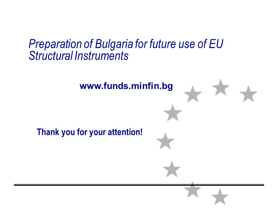 Preparation of Bulgaria for future use of EU Structural Instruments Thank you for your attention.