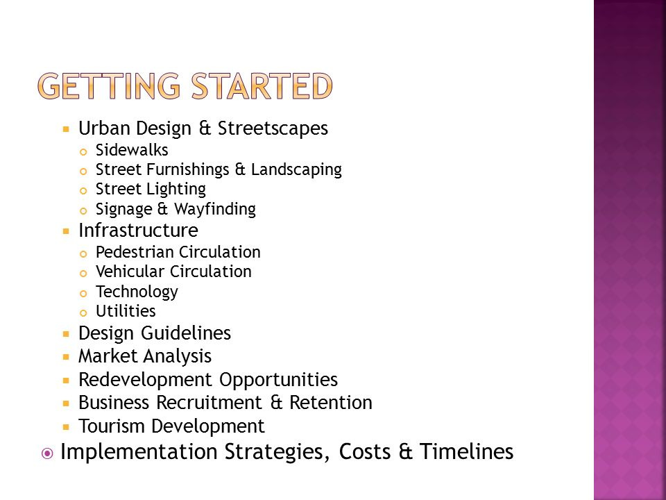  Urban Design & Streetscapes Sidewalks Street Furnishings & Landscaping Street Lighting Signage & Wayfinding  Infrastructure Pedestrian Circulation Vehicular Circulation Technology Utilities  Design Guidelines  Market Analysis  Redevelopment Opportunities  Business Recruitment & Retention  Tourism Development  Implementation Strategies, Costs & Timelines