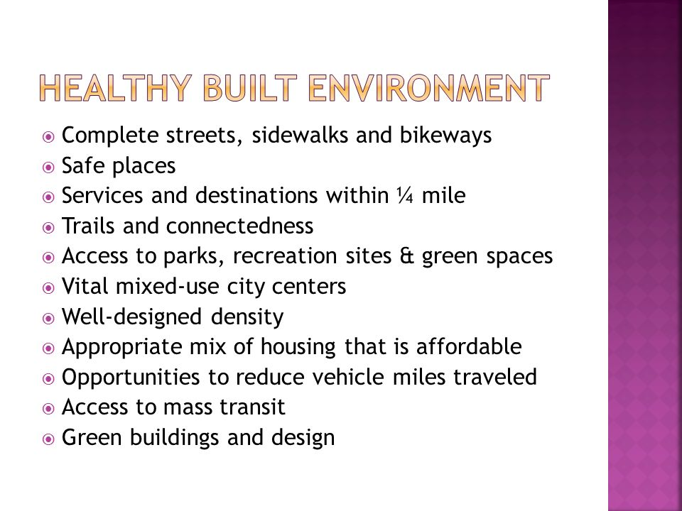  Complete streets, sidewalks and bikeways  Safe places  Services and destinations within ¼ mile  Trails and connectedness  Access to parks, recreation sites & green spaces  Vital mixed-use city centers  Well-designed density  Appropriate mix of housing that is affordable  Opportunities to reduce vehicle miles traveled  Access to mass transit  Green buildings and design