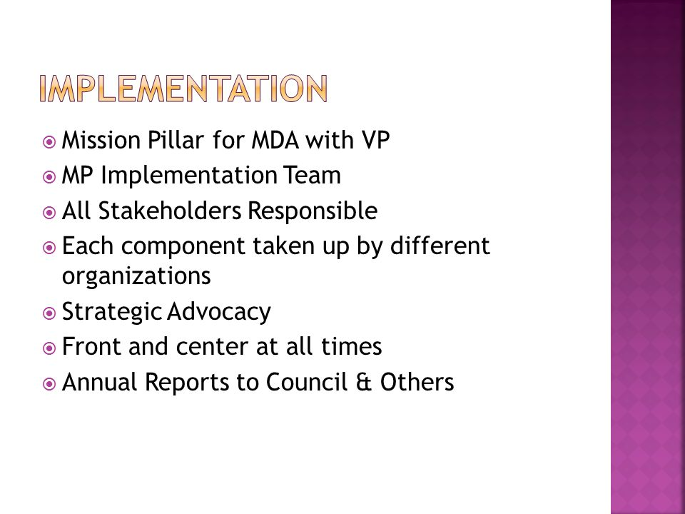  Mission Pillar for MDA with VP  MP Implementation Team  All Stakeholders Responsible  Each component taken up by different organizations  Strategic Advocacy  Front and center at all times  Annual Reports to Council & Others