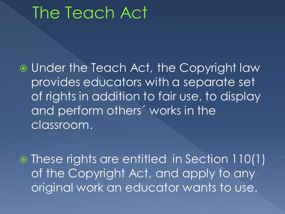  Under the Teach Act, the Copyright law provides educators with a separate set of rights in addition to fair use, to display and perform others´ works in the classroom.