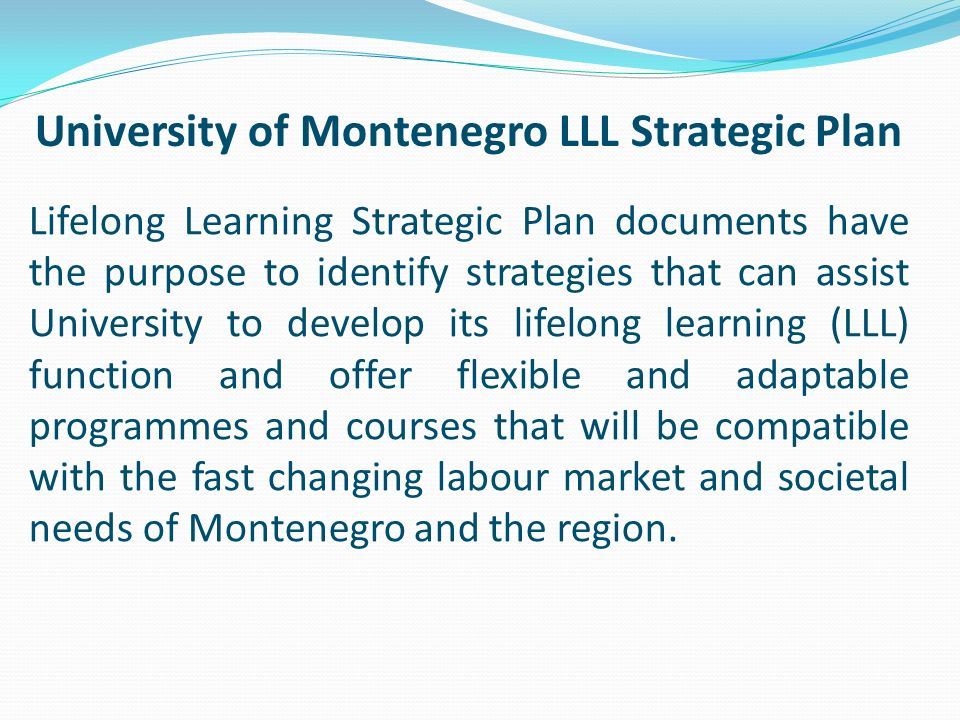Lifelong Learning Strategic Plan documents have the purpose to identify strategies that can assist University to develop its lifelong learning (LLL) function and offer flexible and adaptable programmes and courses that will be compatible with the fast changing labour market and societal needs of Montenegro and the region.