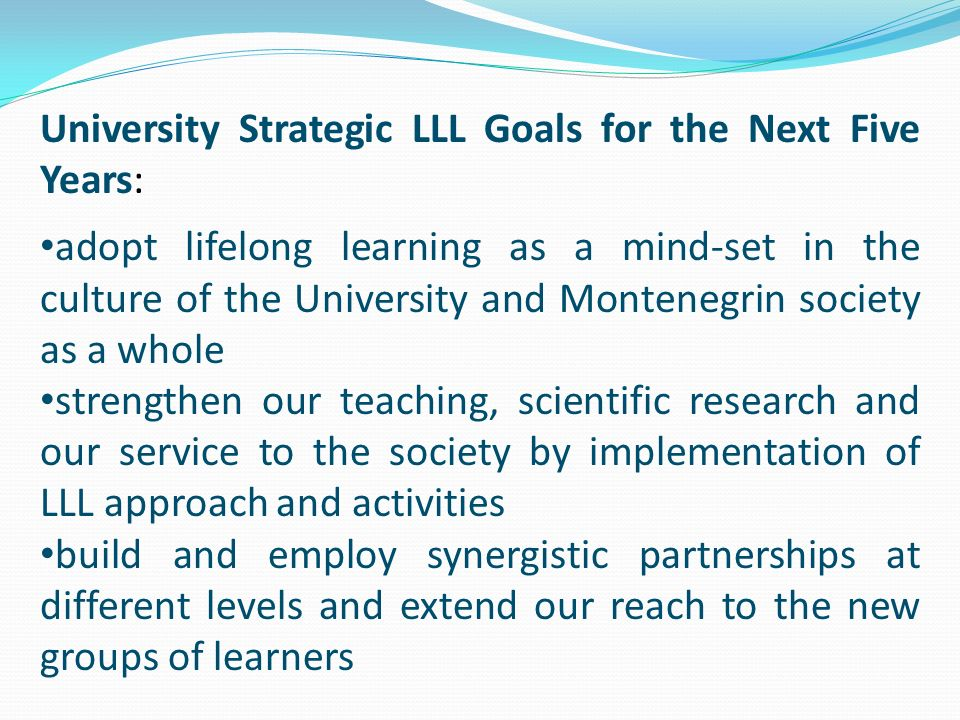 University Strategic LLL Goals for the Next Five Years: adopt lifelong learning as a mind-set in the culture of the University and Montenegrin society as a whole strengthen our teaching, scientific research and our service to the society by implementation of LLL approach and activities build and employ synergistic partnerships at different levels and extend our reach to the new groups of learners