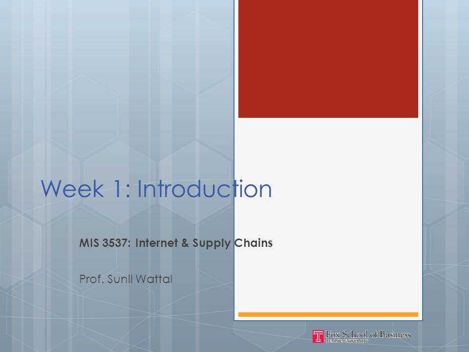 Week 1: Introduction MIS 3537: Internet & Supply Chains Prof. Sunil Wattal