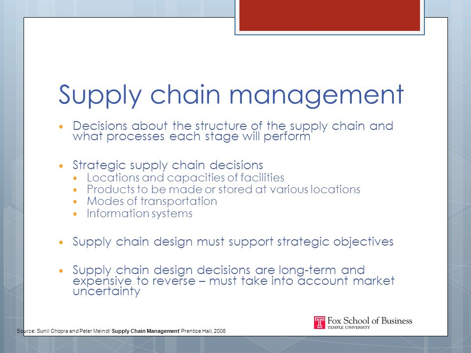 Supply chain management Decisions about the structure of the supply chain and what processes each stage will perform Strategic supply chain decisions Locations and capacities of facilities Products to be made or stored at various locations Modes of transportation Information systems Supply chain design must support strategic objectives Supply chain design decisions are long-term and expensive to reverse – must take into account market uncertainty Source: Sunil Chopra and Peter Meindl 'Supply Chain Management' Prentice Hall, 2006