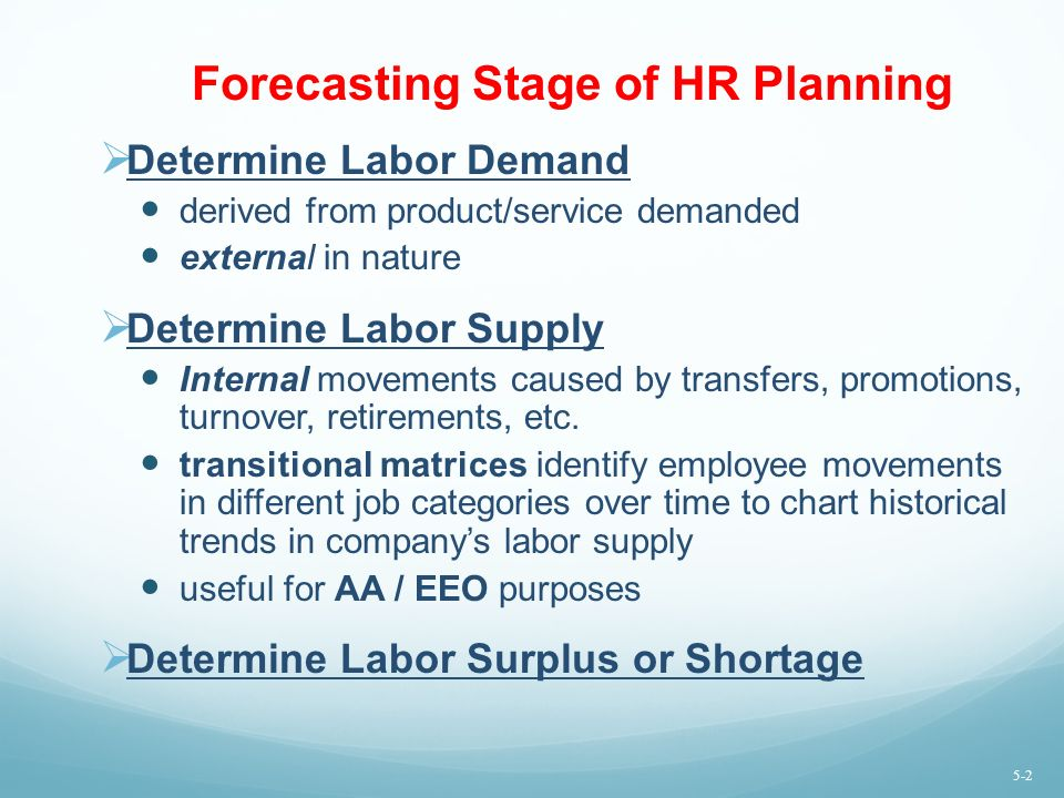Forecasting Stage of HR Planning  Determine Labor Demand derived from product/service demanded external in nature  Determine Labor Supply Internal movements caused by transfers, promotions, turnover, retirements, etc.