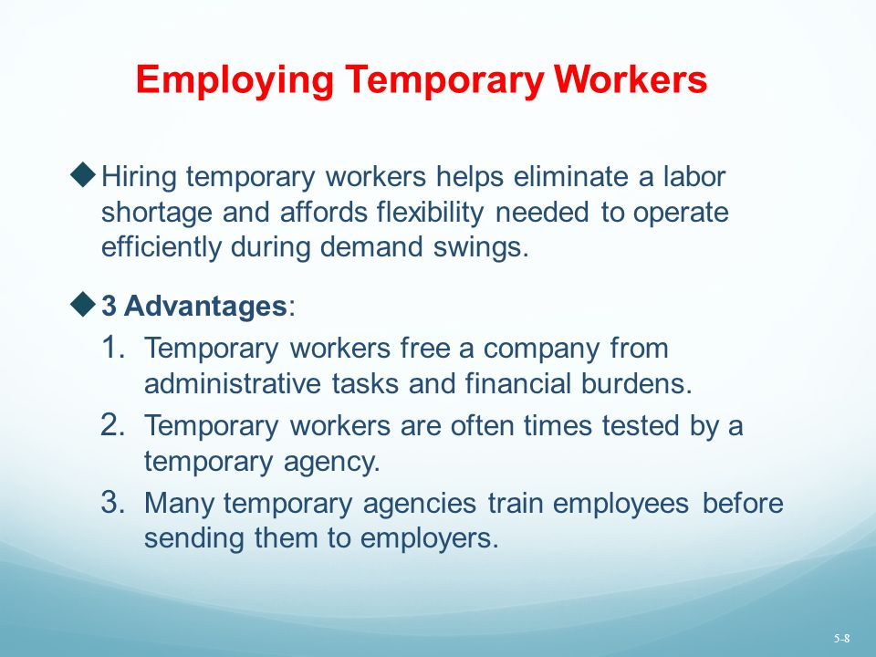 Employing Temporary Workers  Hiring temporary workers helps eliminate a labor shortage and affords flexibility needed to operate efficiently during demand swings.