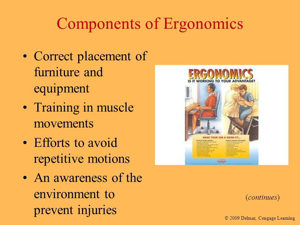 © 2009 Delmar, Cengage Learning Components of Ergonomics Correct placement of furniture and equipment Training in muscle movements Efforts to avoid repetitive motions An awareness of the environment to prevent injuries (continues)