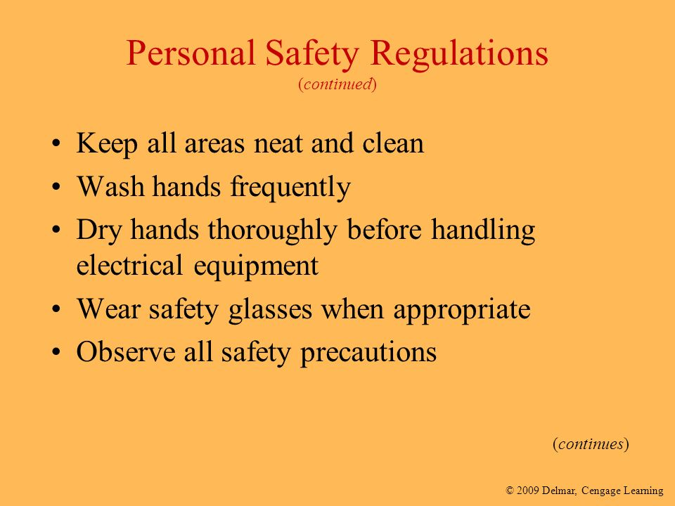 © 2009 Delmar, Cengage Learning Personal Safety Regulations (continued) Keep all areas neat and clean Wash hands frequently Dry hands thoroughly before handling electrical equipment Wear safety glasses when appropriate Observe all safety precautions (continues)