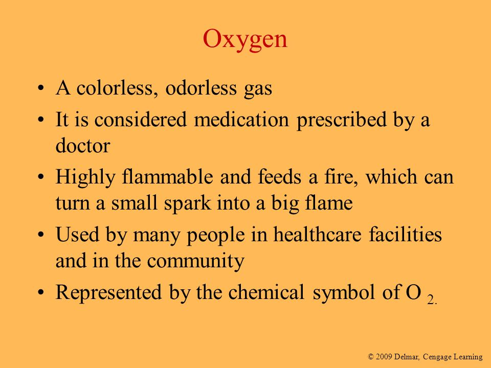 © 2009 Delmar, Cengage Learning Oxygen A colorless, odorless gas It is considered medication prescribed by a doctor Highly flammable and feeds a fire, which can turn a small spark into a big flame Used by many people in healthcare facilities and in the community Represented by the chemical symbol of O 2.