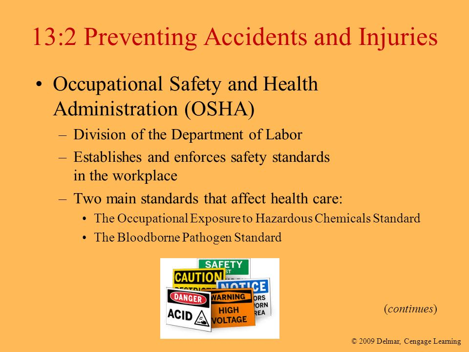 © 2009 Delmar, Cengage Learning 13:2 Preventing Accidents and Injuries Occupational Safety and Health Administration (OSHA) –Division of the Department of Labor –Establishes and enforces safety standards in the workplace –Two main standards that affect health care: The Occupational Exposure to Hazardous Chemicals Standard The Bloodborne Pathogen Standard (continues)