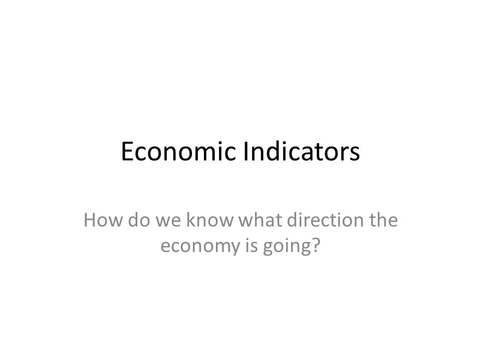 Economic Indicators How do we know what direction the economy is going
