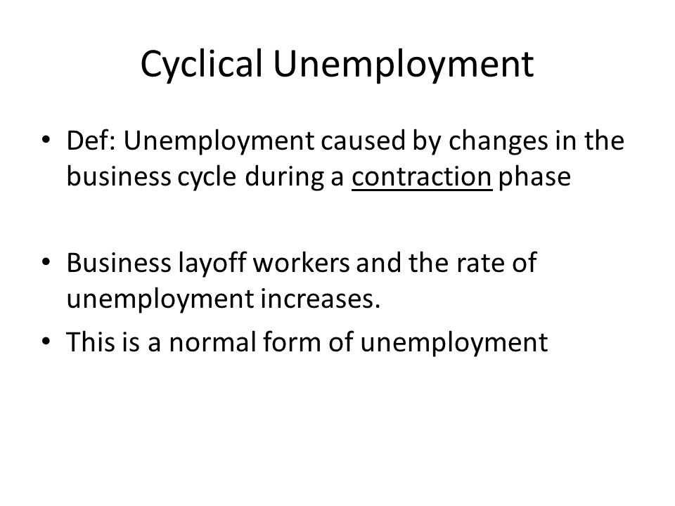 Cyclical Unemployment Def: Unemployment caused by changes in the business cycle during a contraction phase Business layoff workers and the rate of unemployment increases.