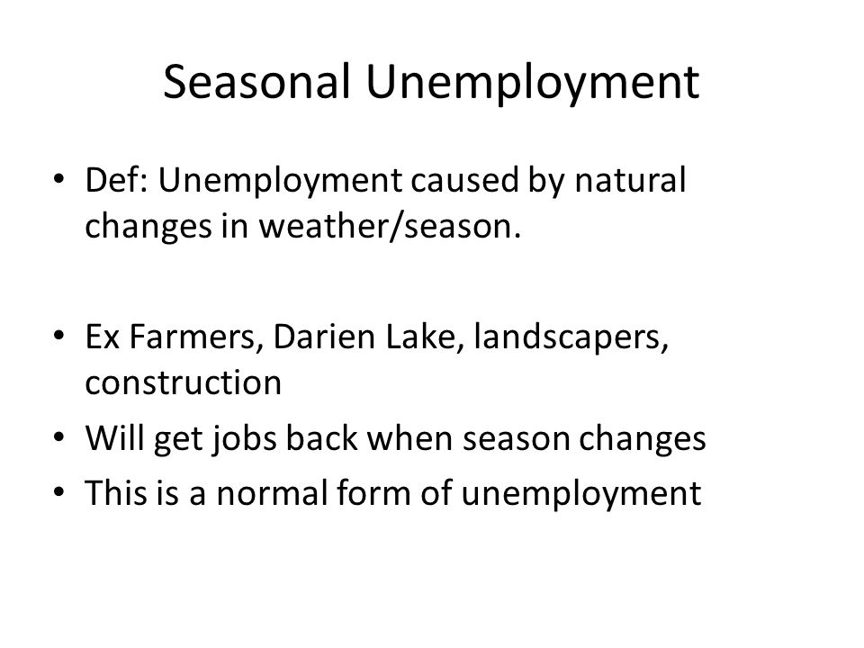 Seasonal Unemployment Def: Unemployment caused by natural changes in weather/season.