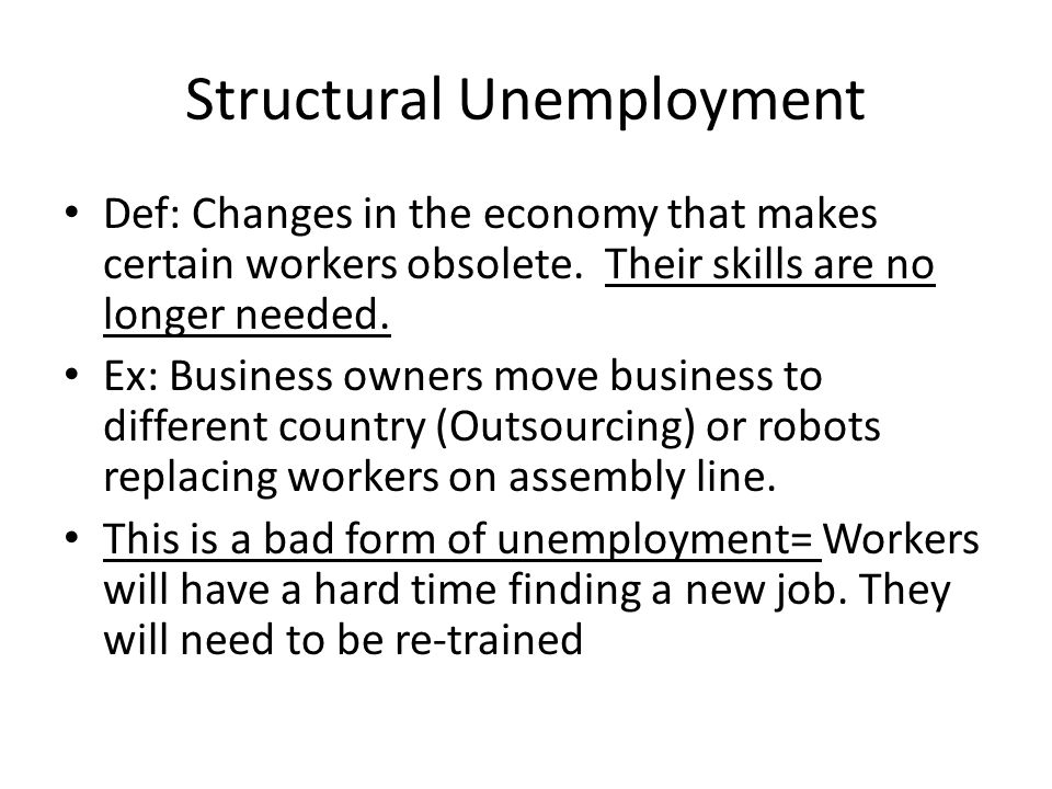 Structural Unemployment Def: Changes in the economy that makes certain workers obsolete.