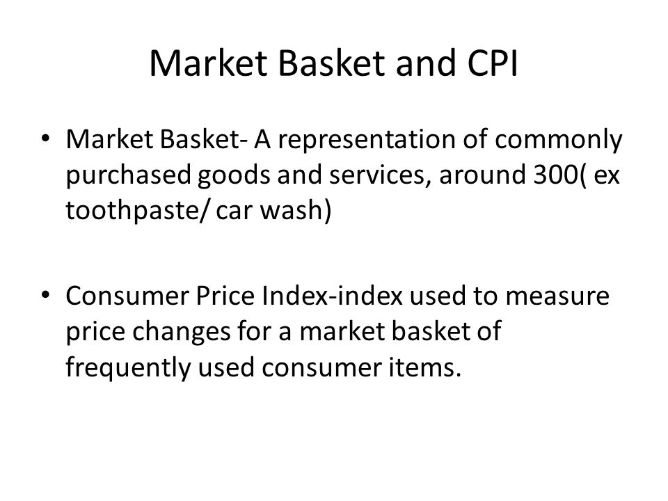 Market Basket and CPI Market Basket- A representation of commonly purchased goods and services, around 300( ex toothpaste/ car wash) Consumer Price Index-index used to measure price changes for a market basket of frequently used consumer items.