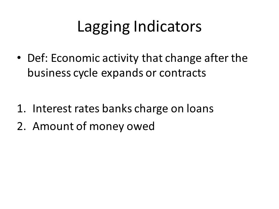 Lagging Indicators Def: Economic activity that change after the business cycle expands or contracts 1.Interest rates banks charge on loans 2.Amount of money owed