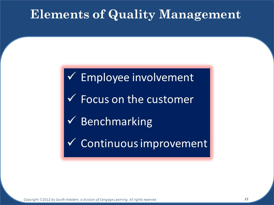 Employee involvement Focus on the customer Benchmarking Continuous improvement Elements of Quality Management Copyright ©2012 by South-Western, a divi