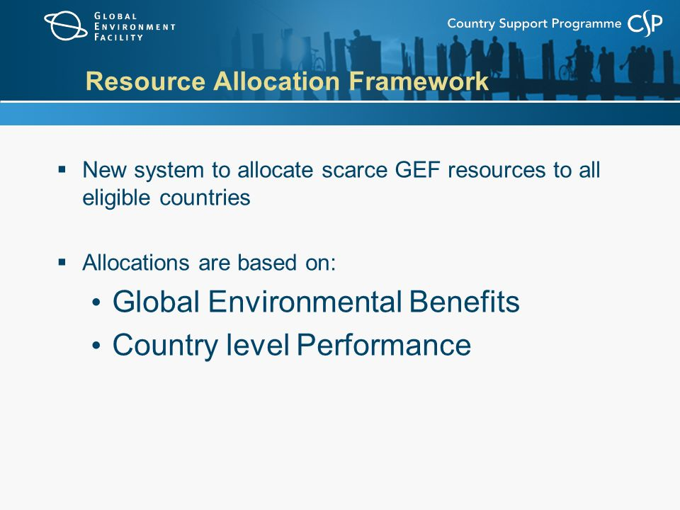 Resource Allocation Framework  New system to allocate scarce GEF resources to all eligible countries  Allocations are based on: Global Environmental Benefits Country level Performance