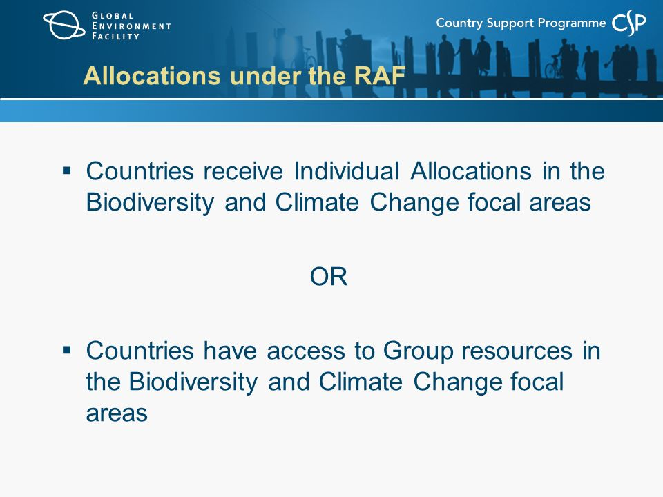 Allocations under the RAF  Countries receive Individual Allocations in the Biodiversity and Climate Change focal areas OR  Countries have access to Group resources in the Biodiversity and Climate Change focal areas