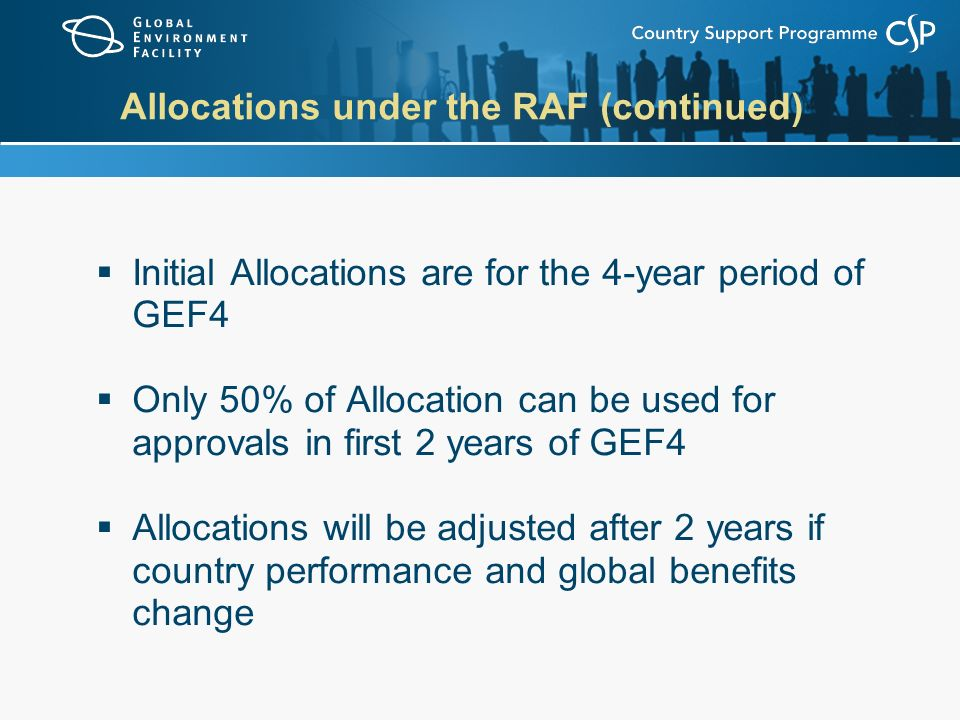 Allocations under the RAF (continued)  Initial Allocations are for the 4-year period of GEF4  Only 50% of Allocation can be used for approvals in first 2 years of GEF4  Allocations will be adjusted after 2 years if country performance and global benefits change