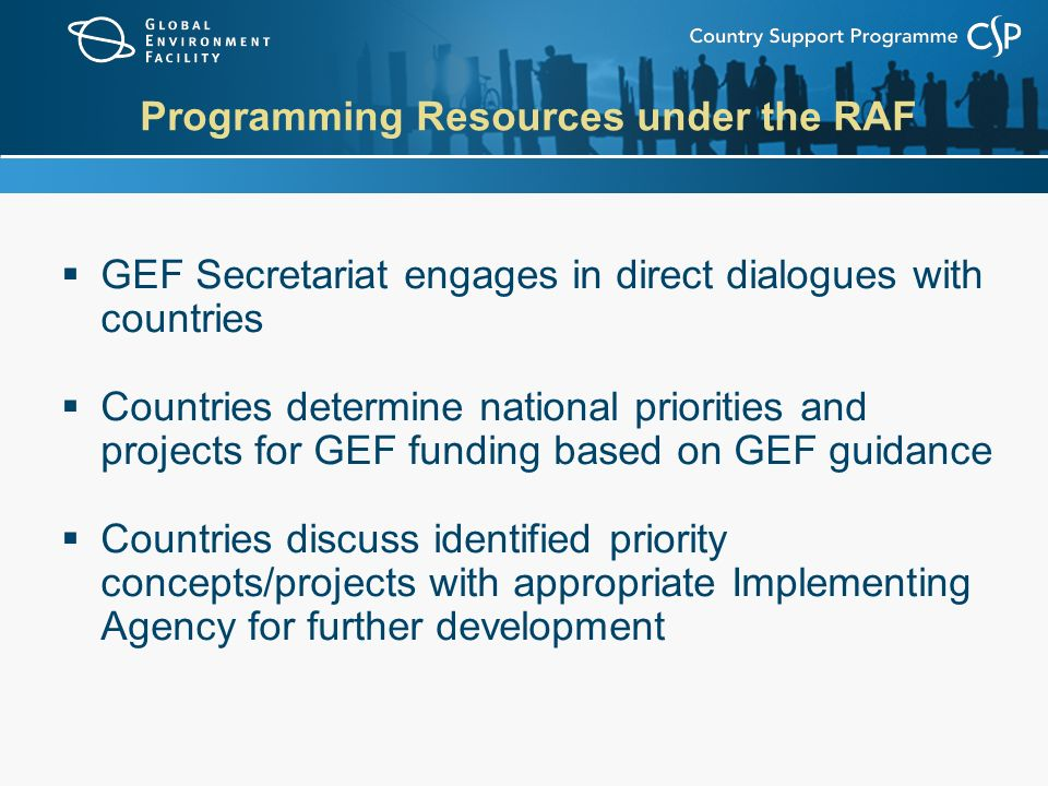 Programming Resources under the RAF  GEF Secretariat engages in direct dialogues with countries  Countries determine national priorities and projects for GEF funding based on GEF guidance  Countries discuss identified priority concepts/projects with appropriate Implementing Agency for further development