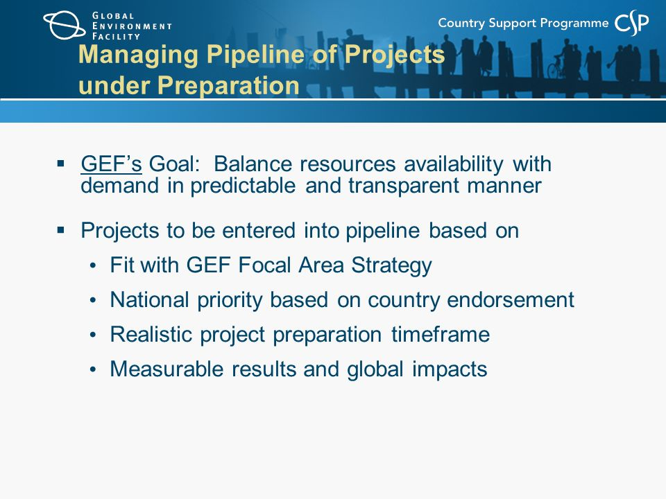 Managing Pipeline of Projects under Preparation  GEF's Goal: Balance resources availability with demand in predictable and transparent manner  Projects to be entered into pipeline based on Fit with GEF Focal Area Strategy National priority based on country endorsement Realistic project preparation timeframe Measurable results and global impacts
