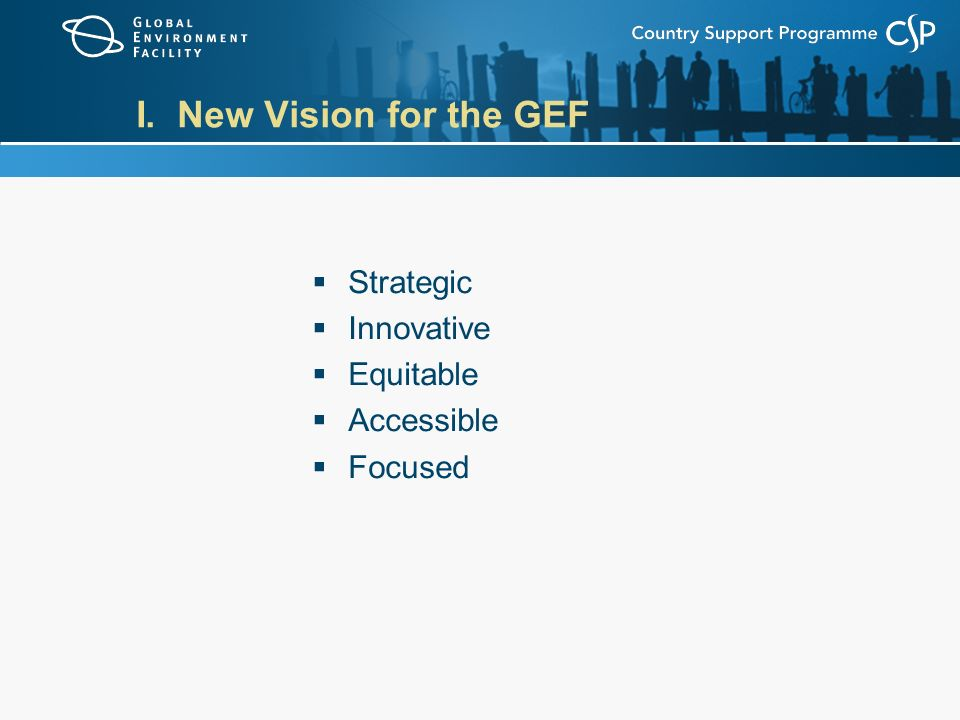 I. New Vision for the GEF  Strategic  Innovative  Equitable  Accessible  Focused