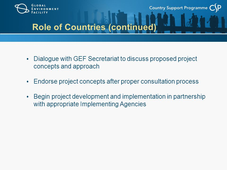 Role of Countries (continued) Dialogue with GEF Secretariat to discuss proposed project concepts and approach Endorse project concepts after proper consultation process Begin project development and implementation in partnership with appropriate Implementing Agencies