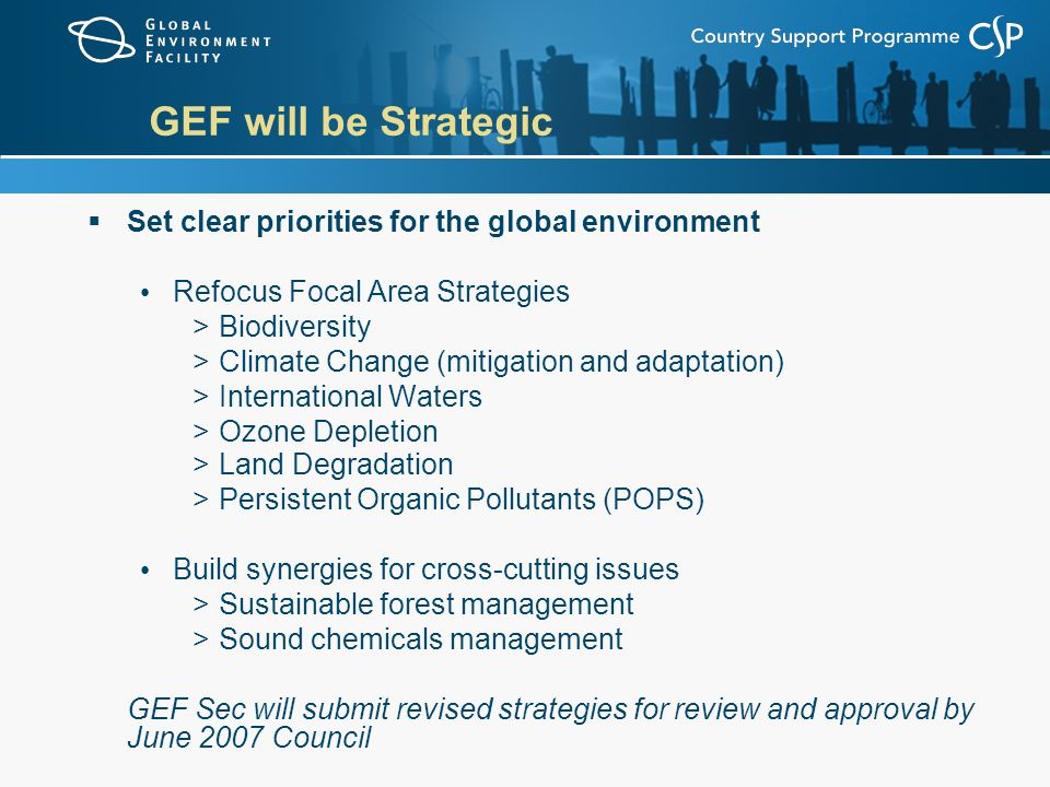 GEF will be Strategic  Set clear priorities for the global environment Refocus Focal Area Strategies >Biodiversity >Climate Change (mitigation and adaptation) >International Waters >Ozone Depletion >Land Degradation >Persistent Organic Pollutants (POPS) Build synergies for cross-cutting issues >Sustainable forest management >Sound chemicals management GEF Sec will submit revised strategies for review and approval by June 2007 Council