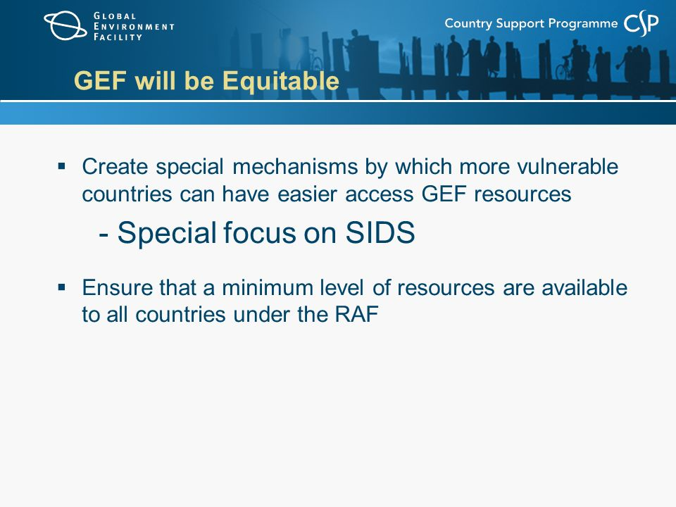 GEF will be Equitable  Create special mechanisms by which more vulnerable countries can have easier access GEF resources - Special focus on SIDS  Ensure that a minimum level of resources are available to all countries under the RAF